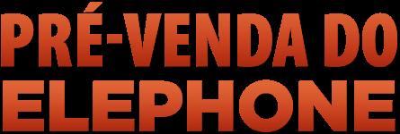Pré Venda ELEPHONE